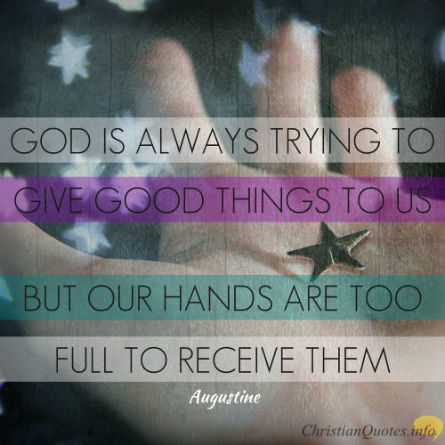 "Augustine Quote - ""God is always trying to give good things to us, but our hands are too full to receive them."""