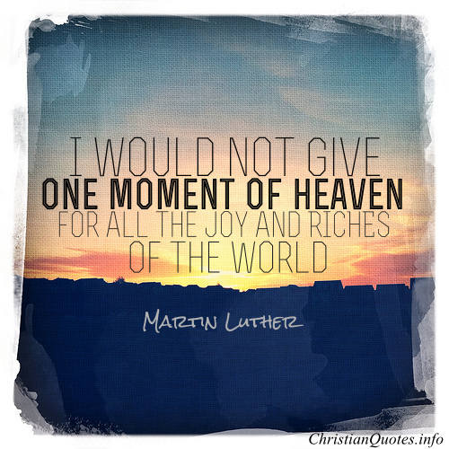 "Martin Luther Quote - ""I would not give one moment of heaven for all the joy and riches of the world, even if it lasted for thousands and thousands of years."""