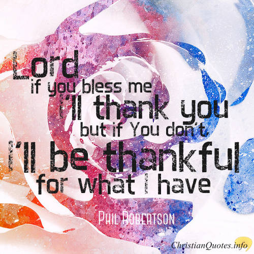 """Phil Robertson Quote - """"Lord, if You bless me, I'll thank You; but if You don't, I'll be thankful for what I have."""""""
