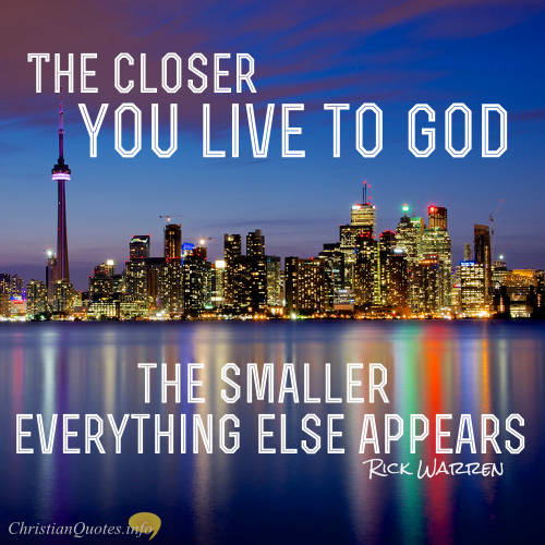 """Rick Warren Quote - """"The closer you live to God, the smaller everything else appears."""""""