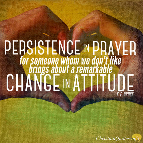 """F.F. Bruce Quote - """"Persistence in prayer for someone whom we don't like, however much it goes against the grain to begin with, brings about a remarkable change in attitude."""""""