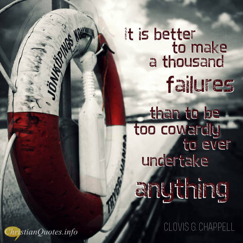 """Clovis G. Chappell Quote - """"It is better to make a thousand failures than to be too cowardly to ever undertake anything."""""""