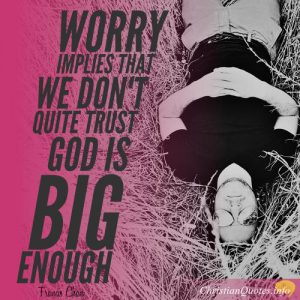 "Francis Chan Christian Quote - ""Worry implies that we don't quite trust God is big enough"""
