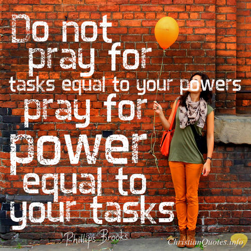 "Phillips Brooks Quote - ""Do not pray for tasks equal to your powers. Pray for power equal to your tasks."""