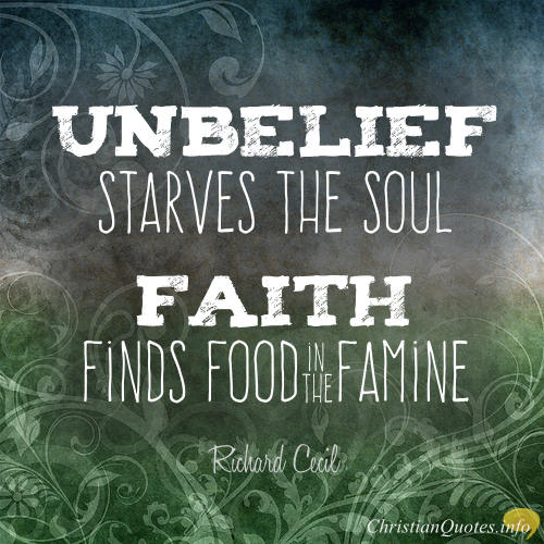 """Richard Cecil Quote - Unbelief starves the soul; faith finds food in famine"""""""