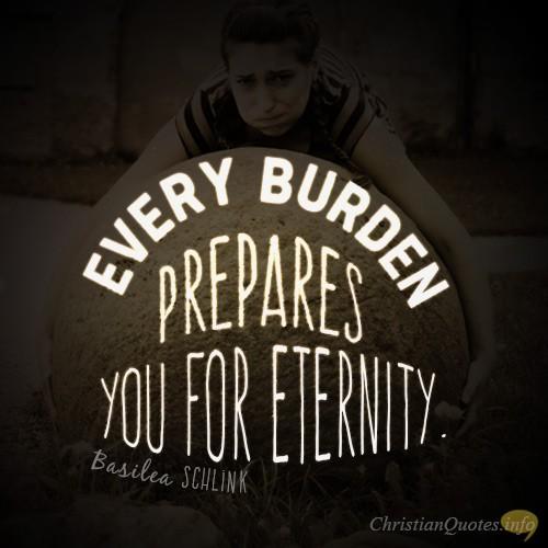 """Every burden prepares you for eternity."""