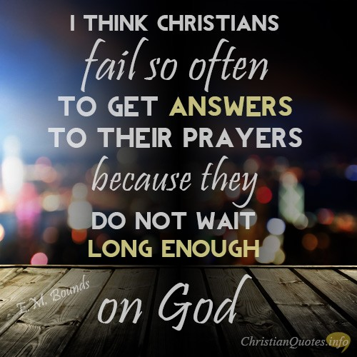 """""""I think Christians fail so often to get answers to their prayers because they do not wait long enough on God"""""""