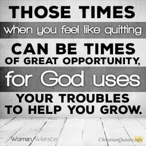 """""""Those times when you feel like quitting can be times of great opportunity, for God uses your troubles to help you grow."""""""