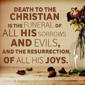 """""""Death to the Christian is the funeral of all his sorrows and evils, and the resurrection, of all his joys."""""""
