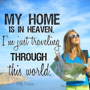 """""""My home is in Heaven. I'm just traveling through this world."""""""