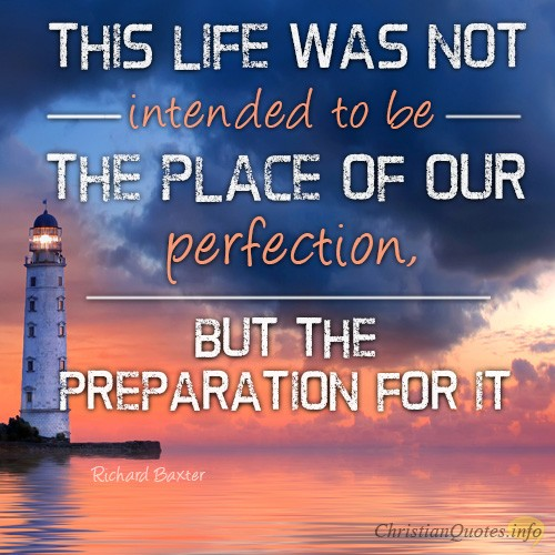 """""""This life was not intended to be the place of our perfection, but the preparation for it"""""""
