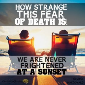 """How strange this fear of death is! We are never frightened at a sunset."""