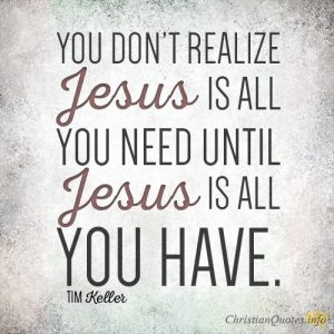 You don't realize Jesus is all you need until Jesus is all you have