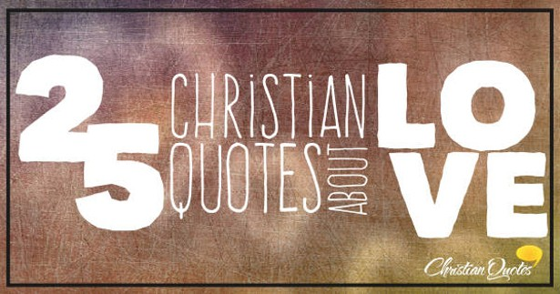 Quotes About Love Christian : Top 25 Christian Quotes About Love ChristianQuotes.info