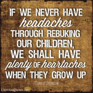 "Charles Spurgeon Quote - ""If we never have headaches through rebuking our children, we shall have plenty of heartaches when they grow up."""