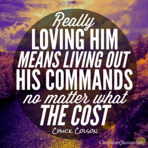 "Chuck Colson Quote - ""really loving Him - means living out His commands no matter what the cost."""
