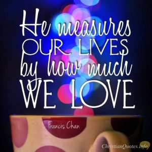 "Francis Chan Quote - ""He measures our lives by how we love."""