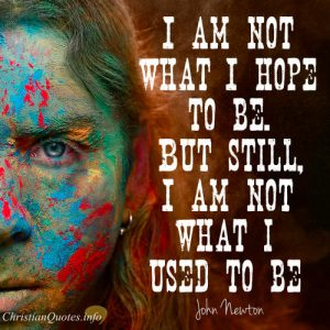 "John Newton Quote - ""I am not what I hope to be. But still, I am not what I used to be"""