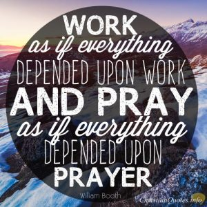 """William Booth Quote - """"Work as if everything depended upon work and pray as if everything depended upon prayer."""""""
