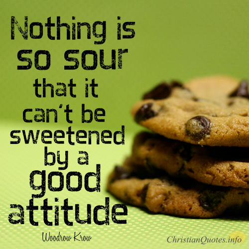 Woodrow Kroll Quote - Nothing is so sour that it can't be sweetened by a good attitude