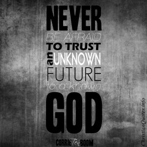 """Corrie Ten Boom Quote - """"Never be afraid to trust an unknown future to a known God."""""""