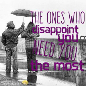 """Jack Hyles Quote - """"The ones who disappoint you need you the most."""""""
