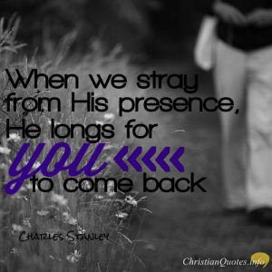 """Charles Stanley Quote - """"When we stray from His presence, He longs for you to come back."""""""