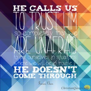 """Francis Chan Quote - He calls us to trust Him so completely that we are unafraid to put ourselves in situations where we will be in trouble if He doesn't come through."""""""