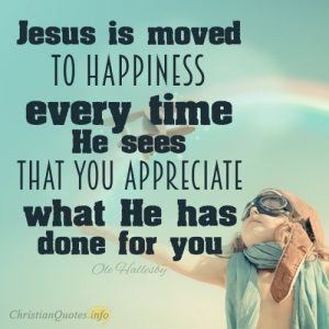"""""""Jesus is moved to happiness every time He sees that you appreciate what He has done for you"""""""
