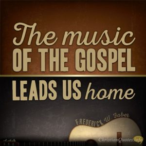 """""""The music of the Gospel leads us home."""""""