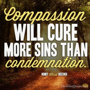 Compassion will cure more sins than condemnation