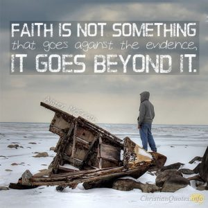 Faith is not something that goes against the evidence, it goes beyond it