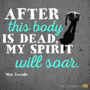 After this body is dead, my spirit will soar