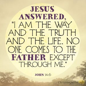 """Jesus answered, """"I am the way and the truth and the life. No one comes to the Father except through me"""