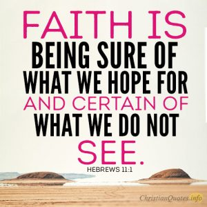 faith is being sure of what we hope for and certain of what we do not see