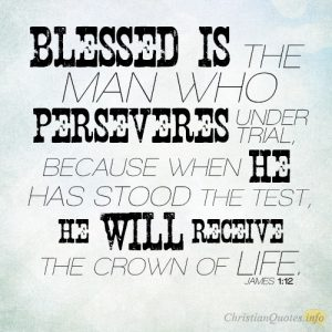 Blessed is the man who perseveres under trial, because when he has stood the test, he will receive the crown of life