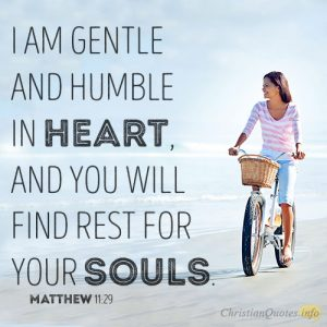 I am gentle and humble in heart, and you will find rest for your souls