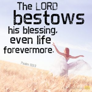 The LORD bestows his blessing, even life forevermore