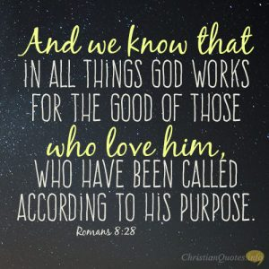 And we know that in all things God works for the good of those who love him, who have been called according to his purpose