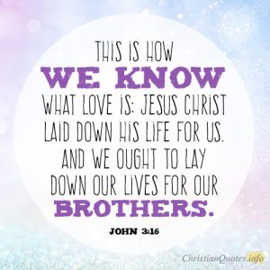 This is how we know what love is: Jesus Christ laid down his life for us. And we ought to lay down our lives for our brothers