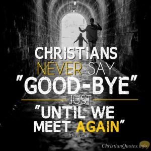 """Woodrow Kroll Quote - """"Christians never say """"good-bye""""; just """"until we meet again."""" """""""